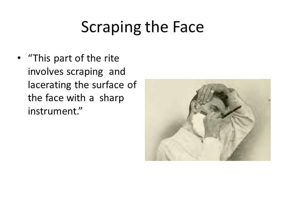 Scraping the Face This part of the rite involves scraping and lacerating the surface of the face with a sharp instrument.
