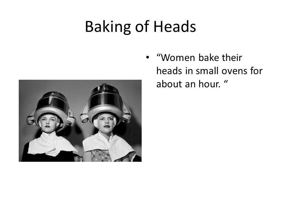 Baking of Heads Women bake their heads in small ovens for about an hour.