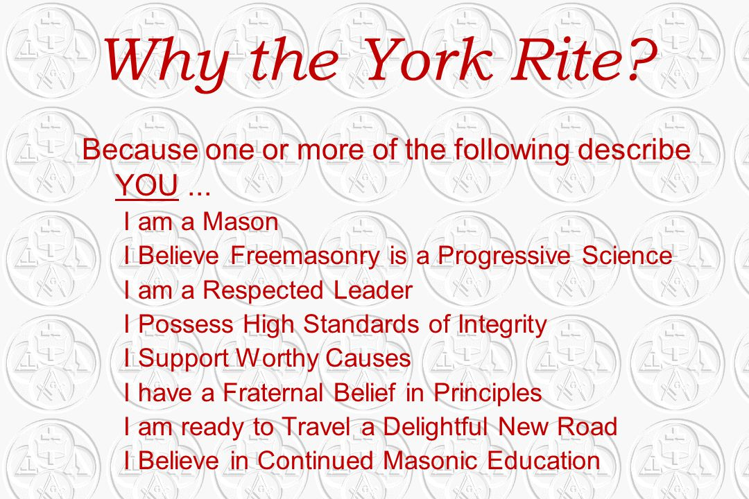 Why the York Rite Because one or more of the following describe YOU ... I am a Mason. I Believe Freemasonry is a Progressive Science.