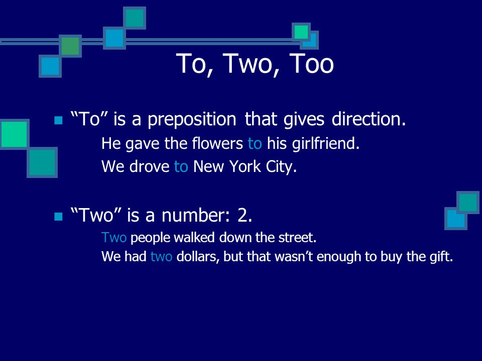 To, Two, Too To is a preposition that gives direction.