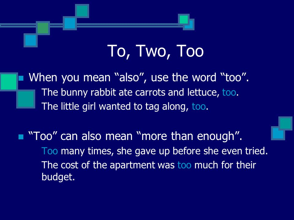 To, Two, Too When you mean also , use the word too .
