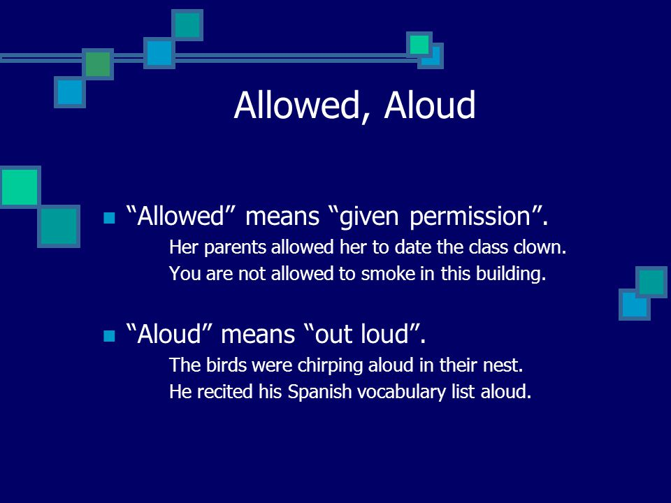 Allowed, Aloud Allowed means given permission .
