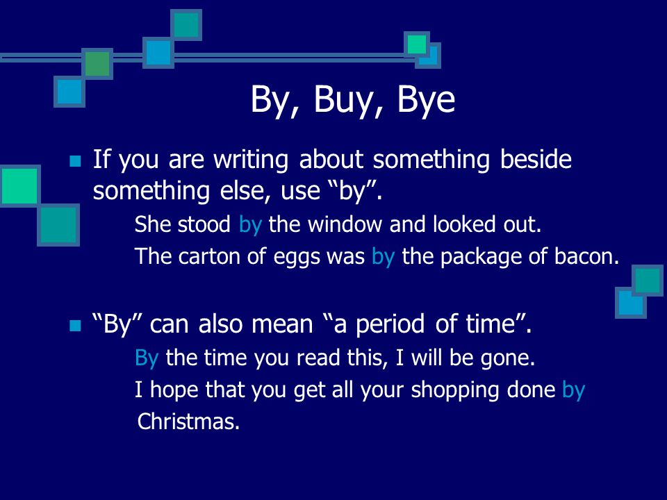 By, Buy, Bye If you are writing about something beside something else, use by . She stood by the window and looked out.
