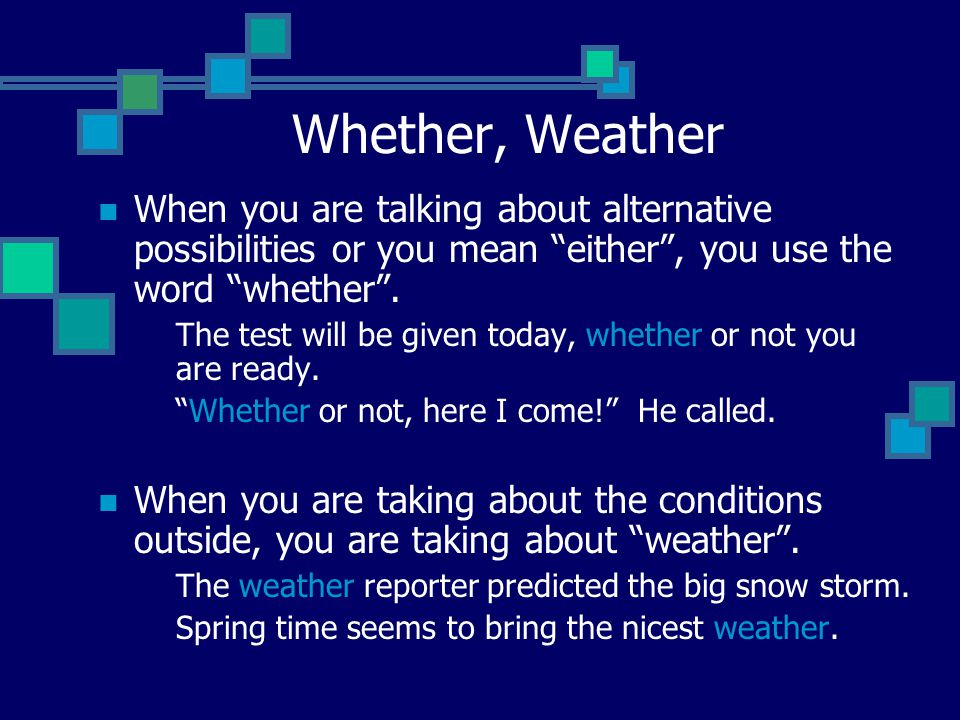 Whether, Weather When you are talking about alternative possibilities or you mean either , you use the word whether .