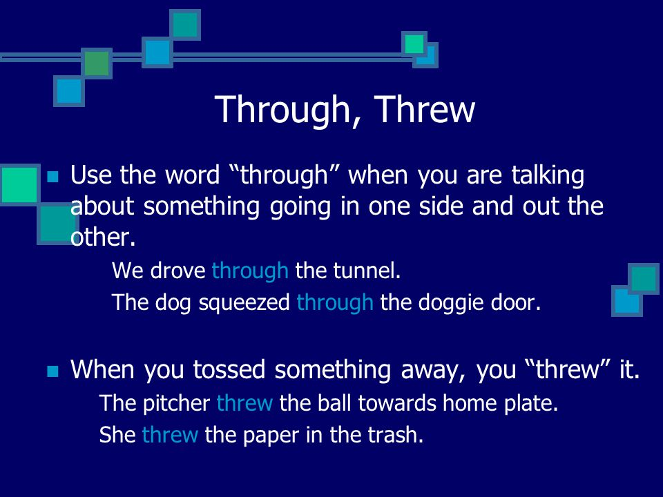 Through, Threw Use the word through when you are talking about something going in one side and out the other.