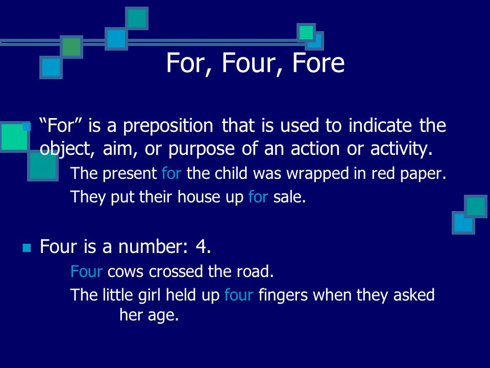 For, Four, Fore For is a preposition that is used to indicate the object, aim, or purpose of an action or activity.