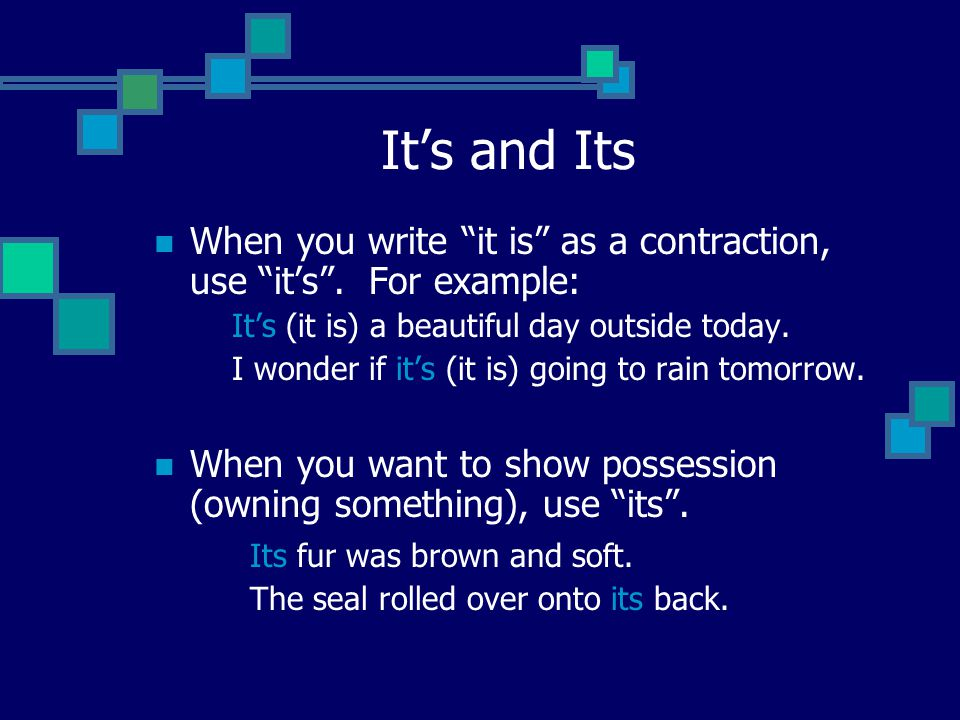 It's and Its When you write it is as a contraction, use it's . For example: It's (it is) a beautiful day outside today.