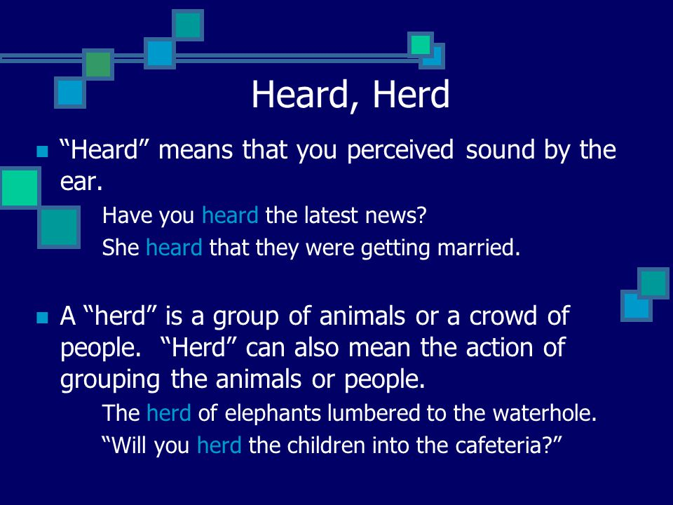 Heard, Herd Heard means that you perceived sound by the ear.