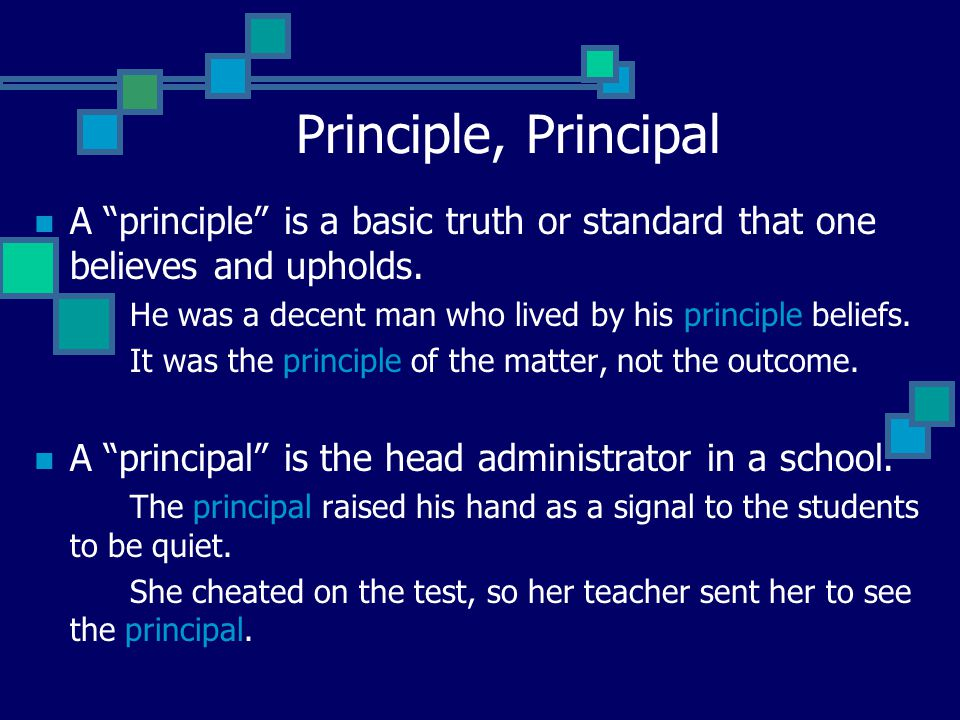 Principle, Principal A principle is a basic truth or standard that one believes and upholds.