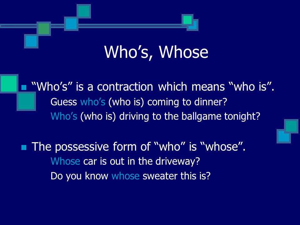 Who's, Whose Who's is a contraction which means who is .