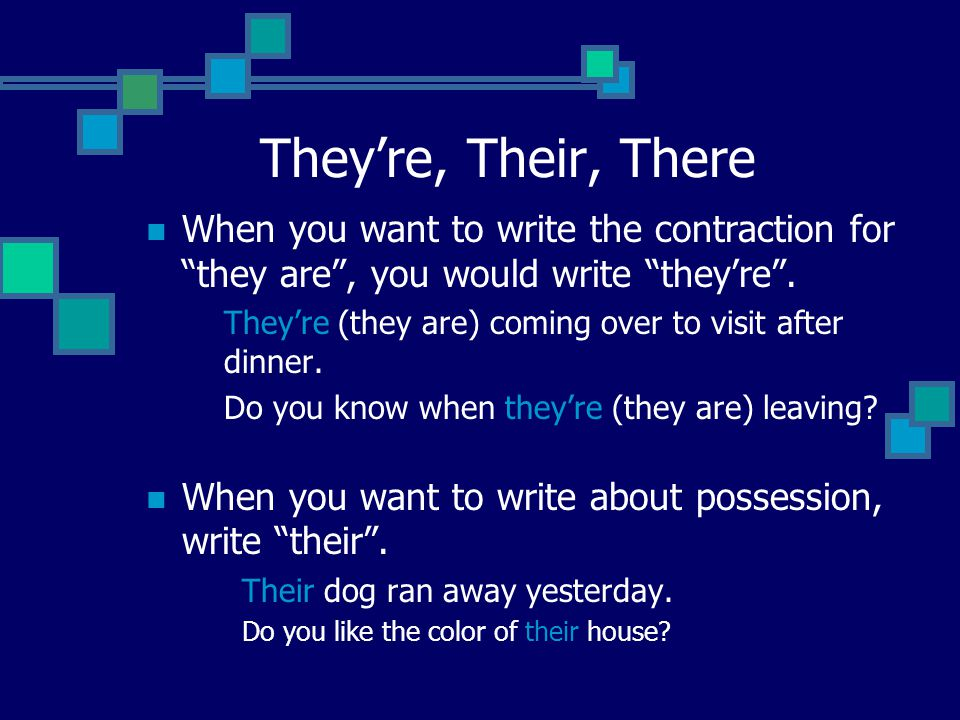 They're, Their, There When you want to write the contraction for they are , you would write they're .