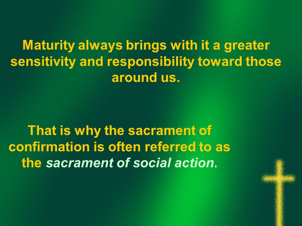Maturity always brings with it a greater sensitivity and responsibility toward those around us.