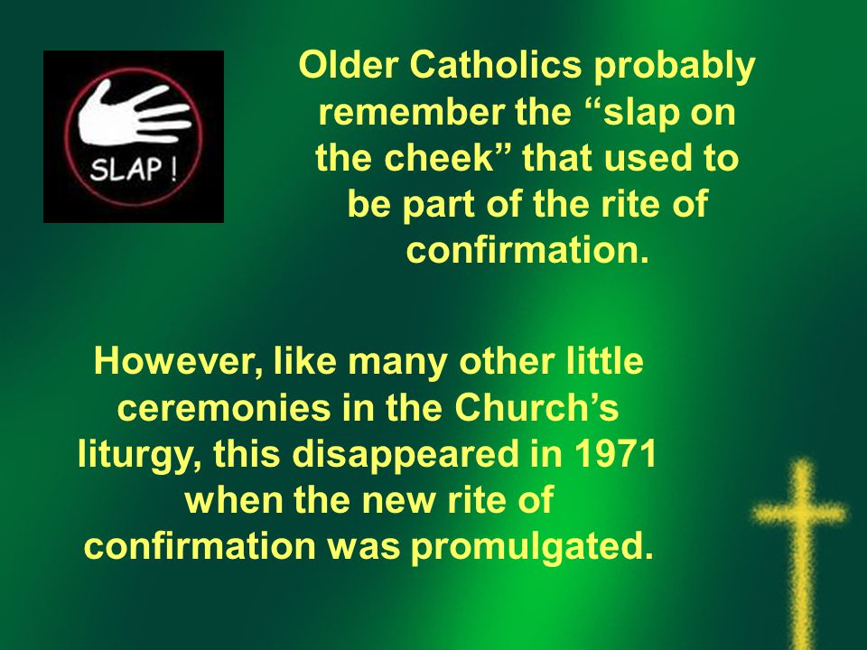 Older Catholics probably remember the slap on the cheek that used to be part of the rite of confirmation.