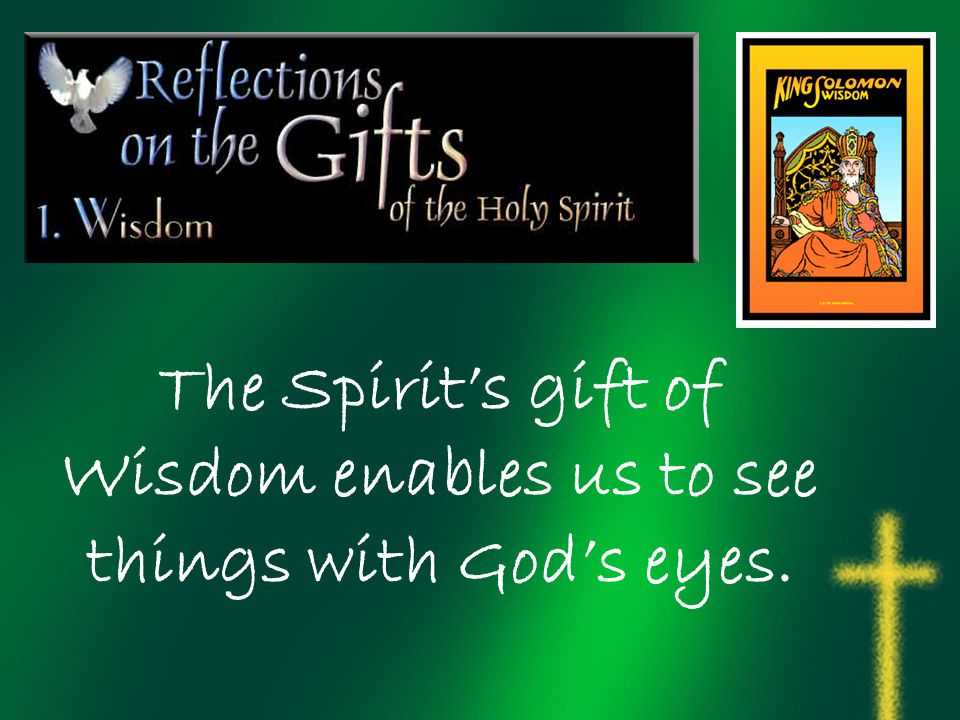 The Spirit's gift of Wisdom enables us to see things with God's eyes.