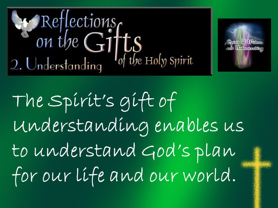 The Spirit's gift of Understanding enables us to understand God's plan for our life and our world.