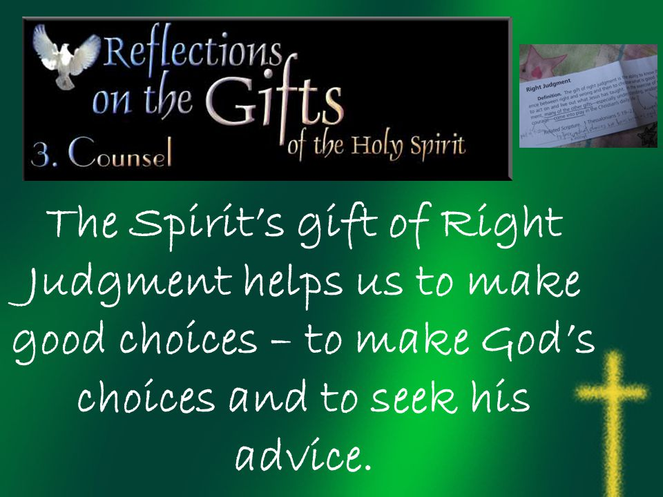 The Spirit's gift of Right Judgment helps us to make good choices – to make God's choices and to seek his advice.