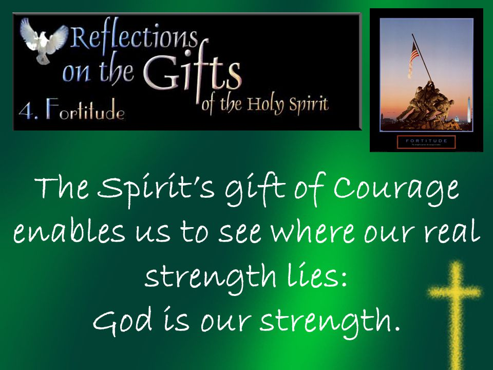 The Spirit's gift of Courage enables us to see where our real strength lies: God is our strength.