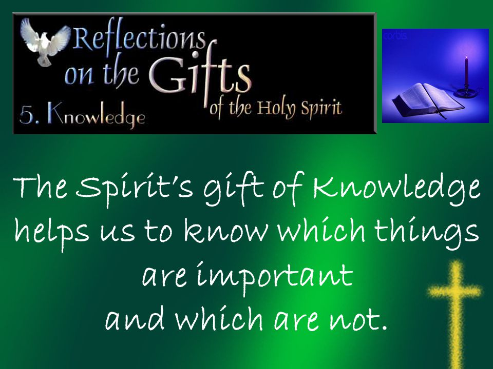 The Spirit's gift of Knowledge helps us to know which things are important and which are not.