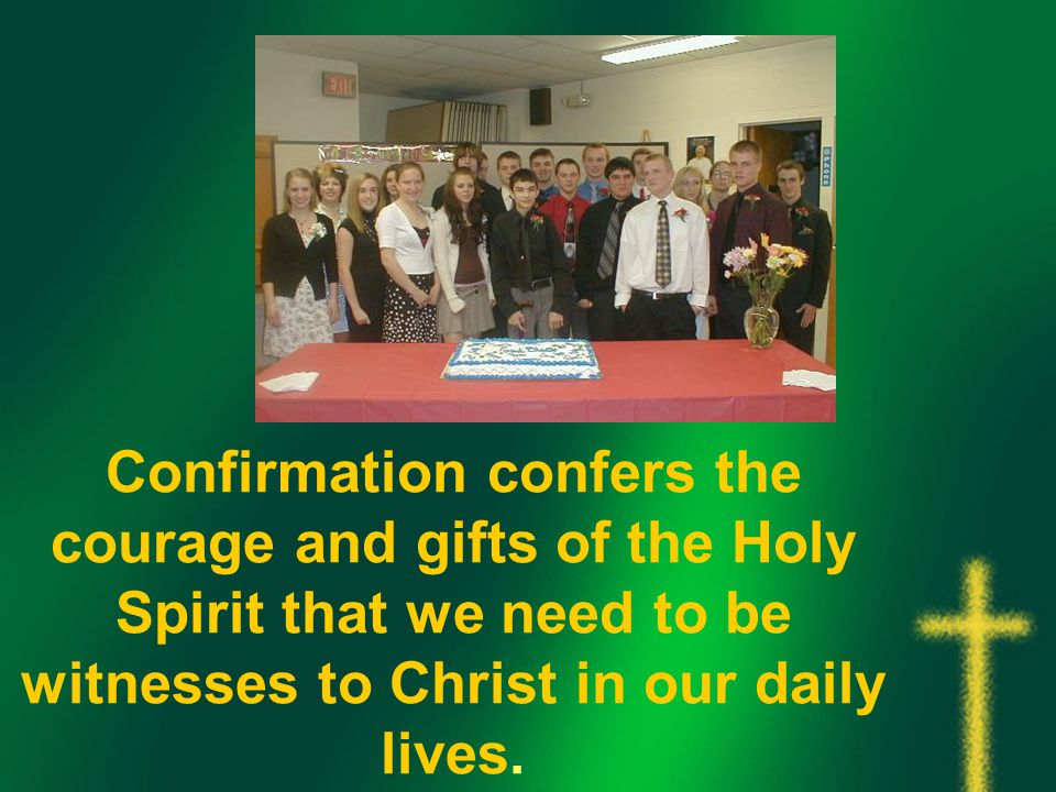 Confirmation confers the courage and gifts of the Holy Spirit that we need to be witnesses to Christ in our daily lives.