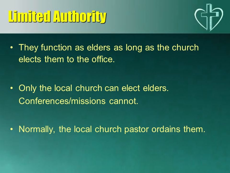 Limited Authority They function as elders as long as the church elects them to the office.