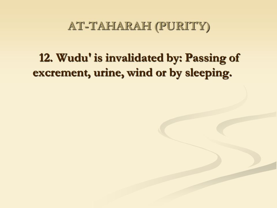 AT-TAHARAH (PURITY) 12. Wudu is invalidated by: Passing of excrement, urine, wind or by sleeping.