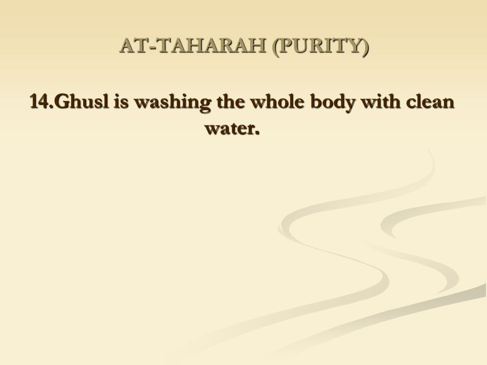 14.Ghusl is washing the whole body with clean .water