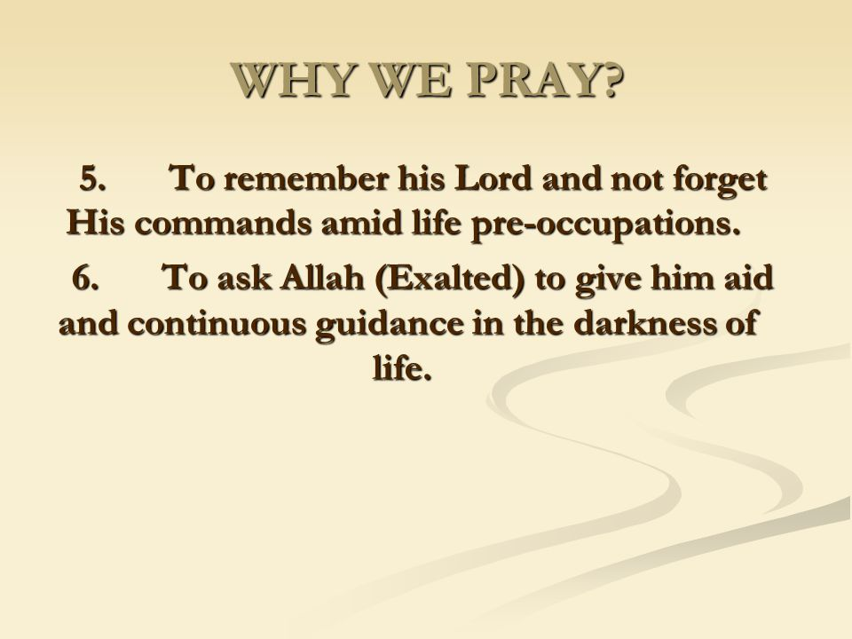 WHY WE PRAY 5. To remember his Lord and not forget His commands amid life pre-occupations.