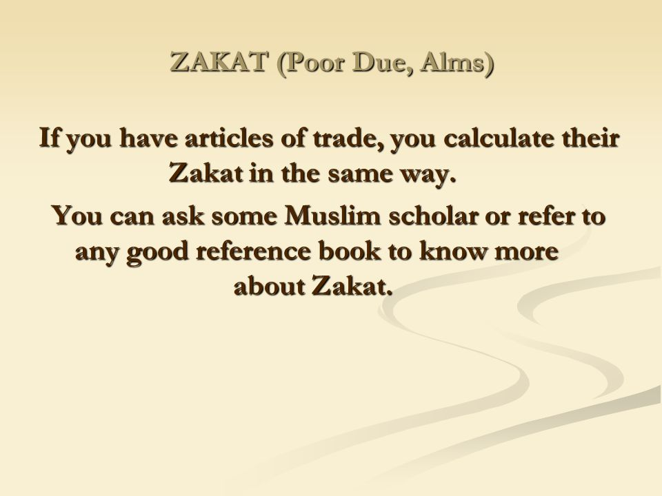 ZAKAT (Poor Due, Alms) If you have articles of trade, you calculate their Zakat in the same way.
