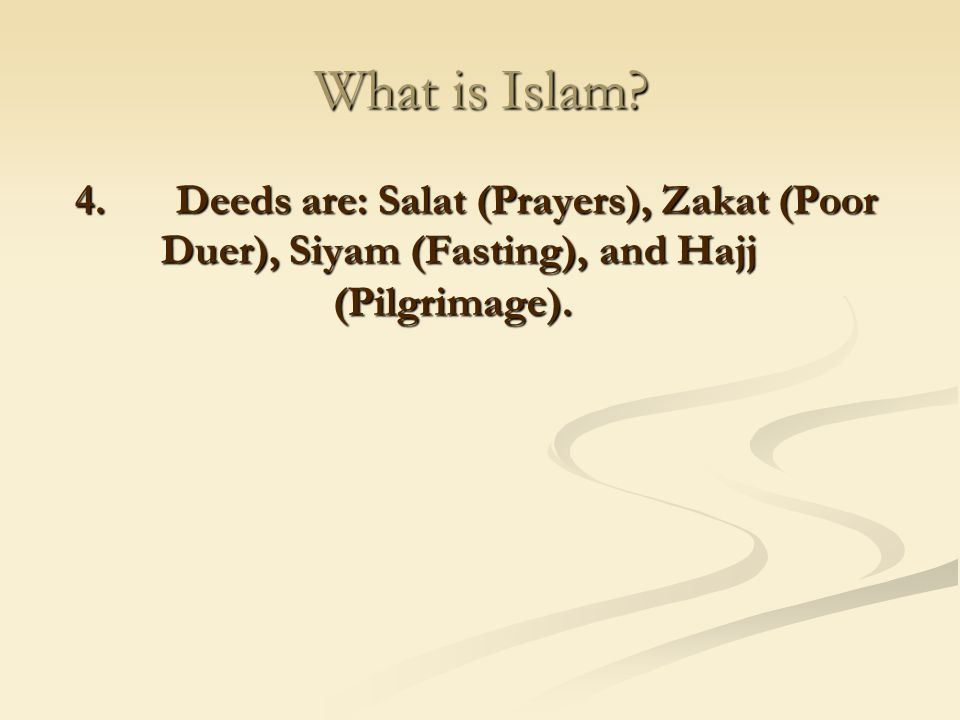 What is Islam 4. Deeds are: Salat (Prayers), Zakat (Poor Duer), Siyam (Fasting), and Hajj (Pilgrimage).