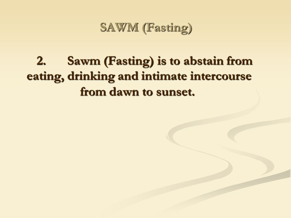 SAWM (Fasting) 2. Sawm (Fasting) is to abstain from eating, drinking and intimate intercourse from dawn to sunset.