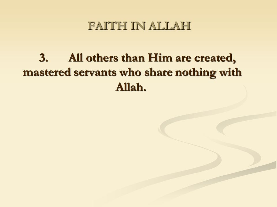FAITH IN ALLAH 3. All others than Him are created, mastered servants who share nothing with Allah.