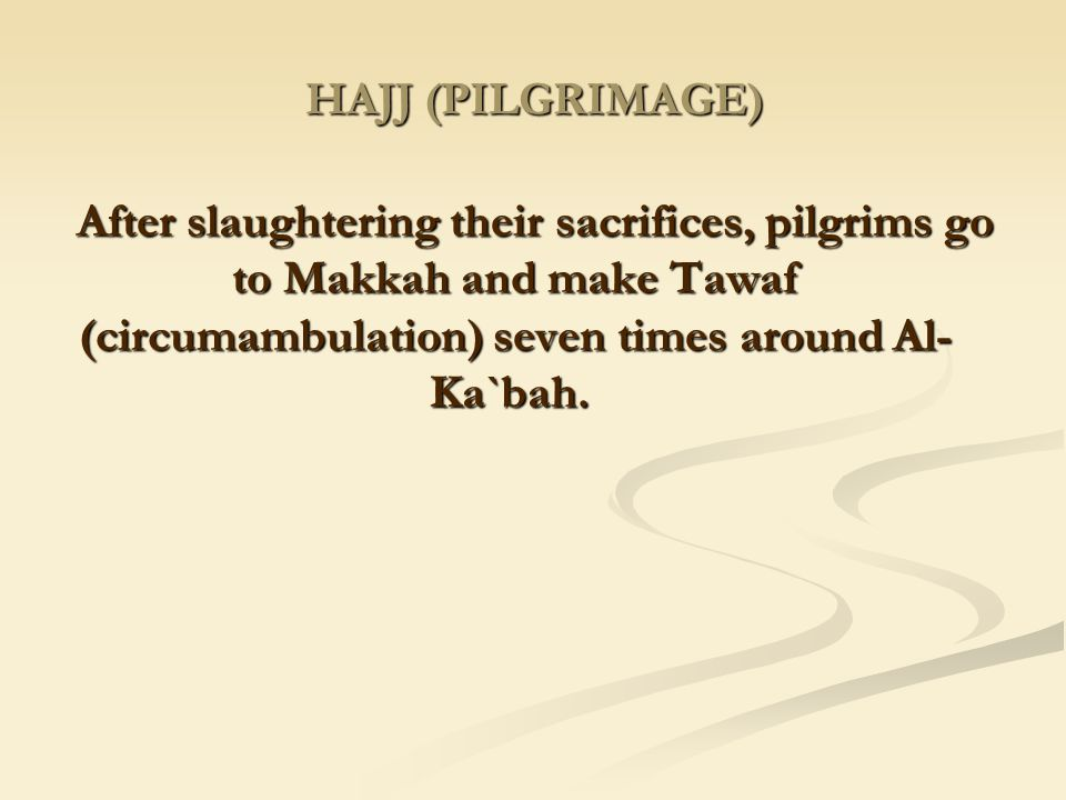HAJJ (PILGRIMAGE) After slaughtering their sacrifices, pilgrims go to Makkah and make Tawaf (circumambulation) seven times around Al-Ka`bah.