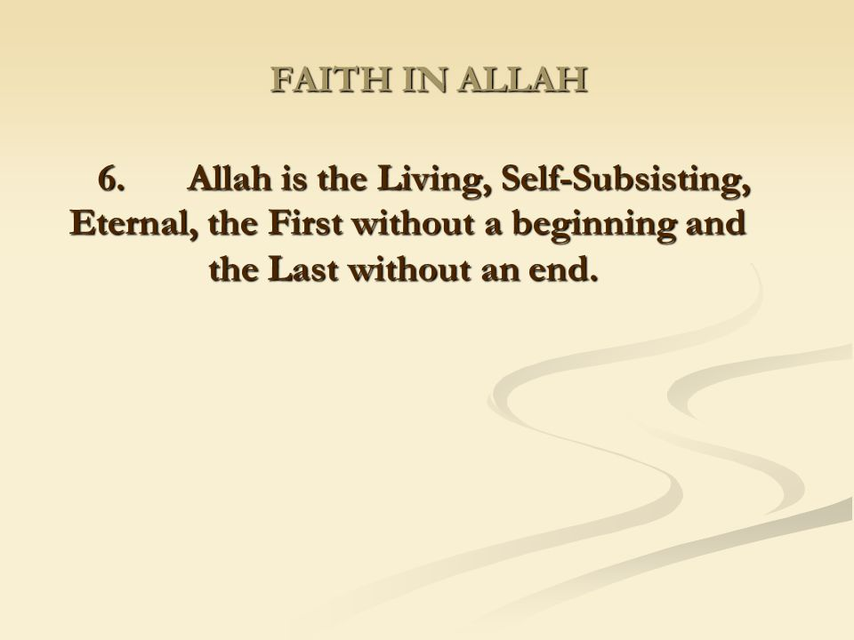 FAITH IN ALLAH 6. Allah is the Living, Self-Subsisting, Eternal, the First without a beginning and the Last without an end.