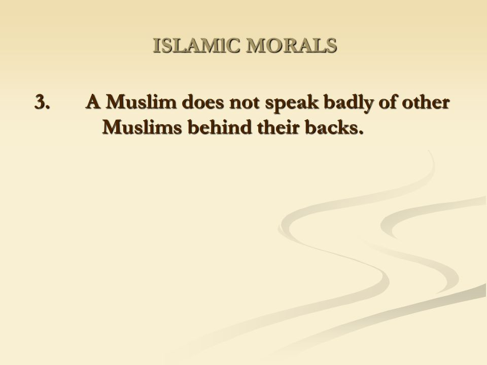 3. A Muslim does not speak badly of other Muslims behind their backs.