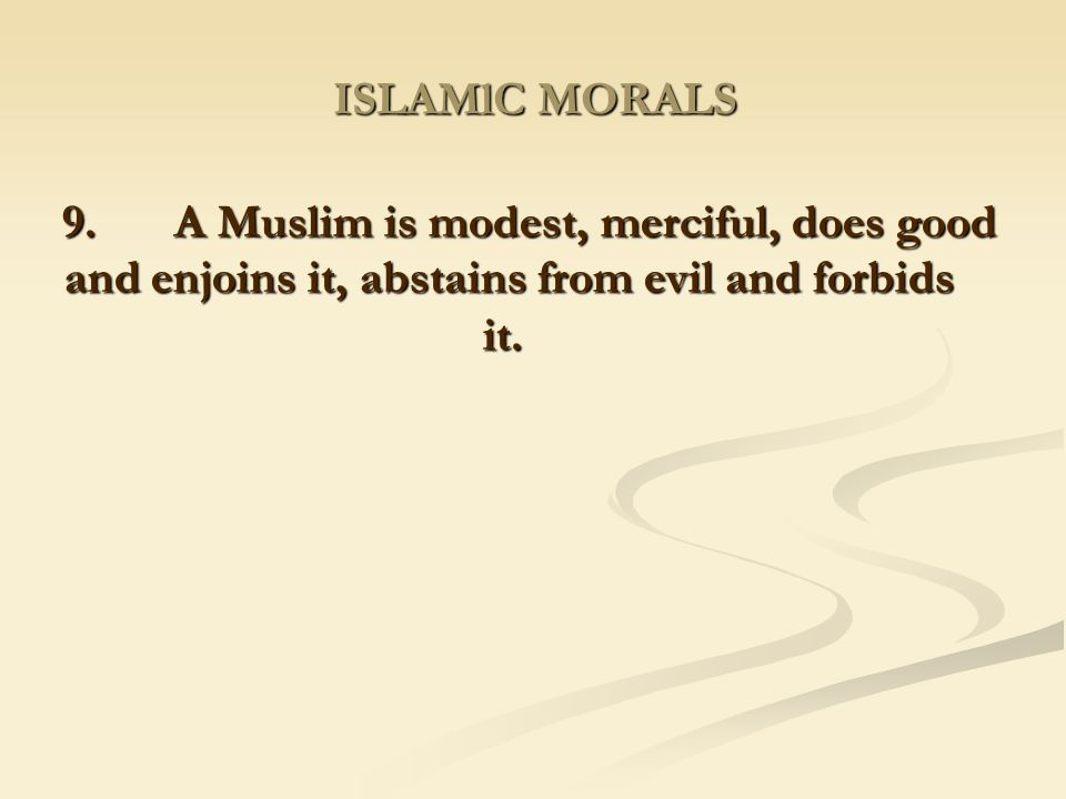 ISLAMlC MORALS 9. A Muslim is modest, merciful, does good and enjoins it, abstains from evil and forbids it.