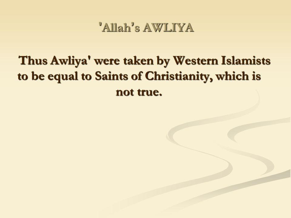 Allah's AWLIYA Thus Awliya were taken by Western Islamists to be equal to Saints of Christianity, which is not true.