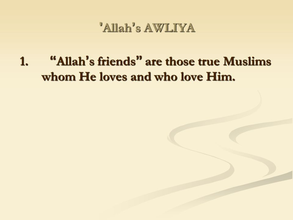 Allah's AWLIYA 1. Allah's friends are those true Muslims whom He loves and who love Him.