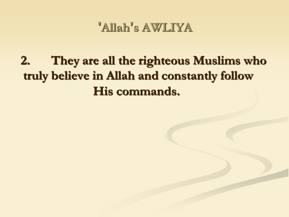 Allah's AWLIYA 2. They are all the righteous Muslims who truly believe in Allah and constantly follow His commands.