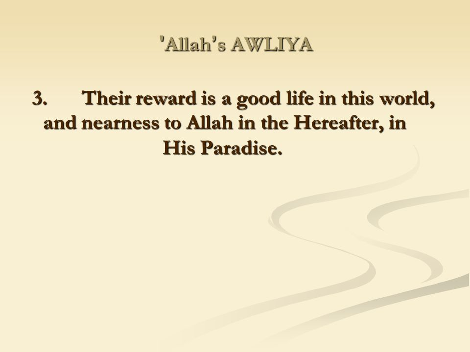 Allah's AWLIYA 3. Their reward is a good life in this world, and nearness to Allah in the Hereafter, in His Paradise.