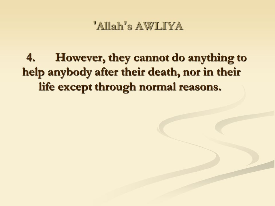 Allah's AWLIYA 4. However, they cannot do anything to help anybody after their death, nor in their life except through normal reasons.