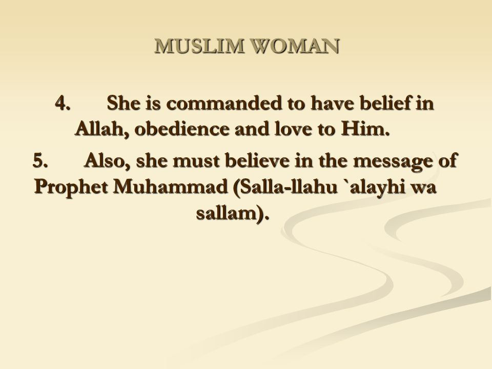 MUSLIM WOMAN 4. She is commanded to have belief in Allah, obedience and love to Him.