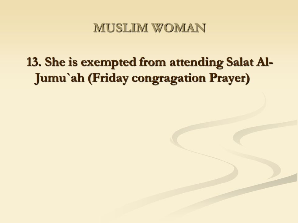 MUSLIM WOMAN 13. She is exempted from attending Salat Al-Jumu`ah (Friday congragation Prayer)