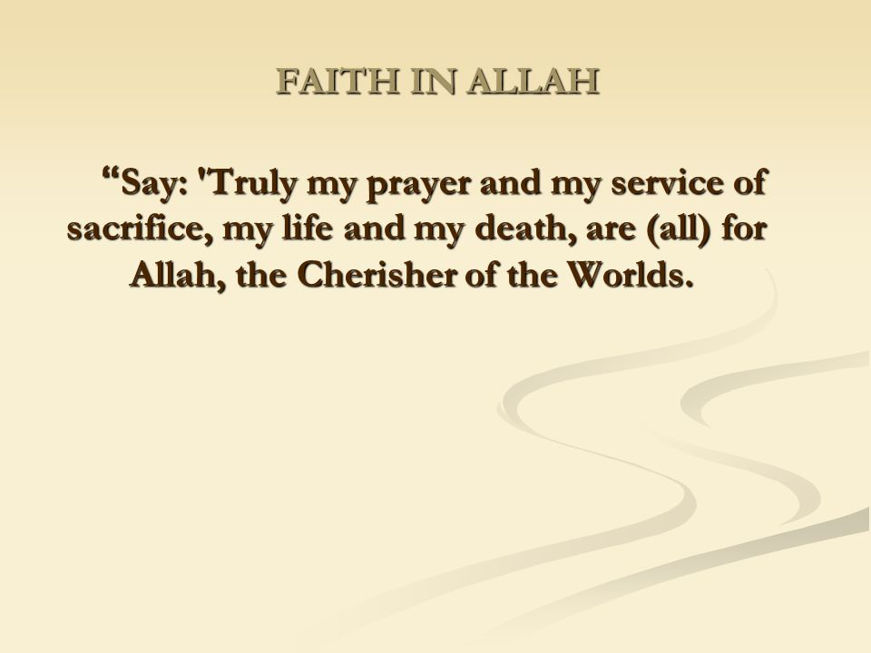 FAITH IN ALLAH Say: Truly my prayer and my service of sacrifice, my life and my death, are (all) for Allah, the Cherisher of the Worlds.