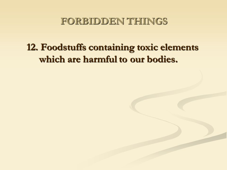 FORBIDDEN THINGS 12. Foodstuffs containing toxic elements which are harmful to our bodies.