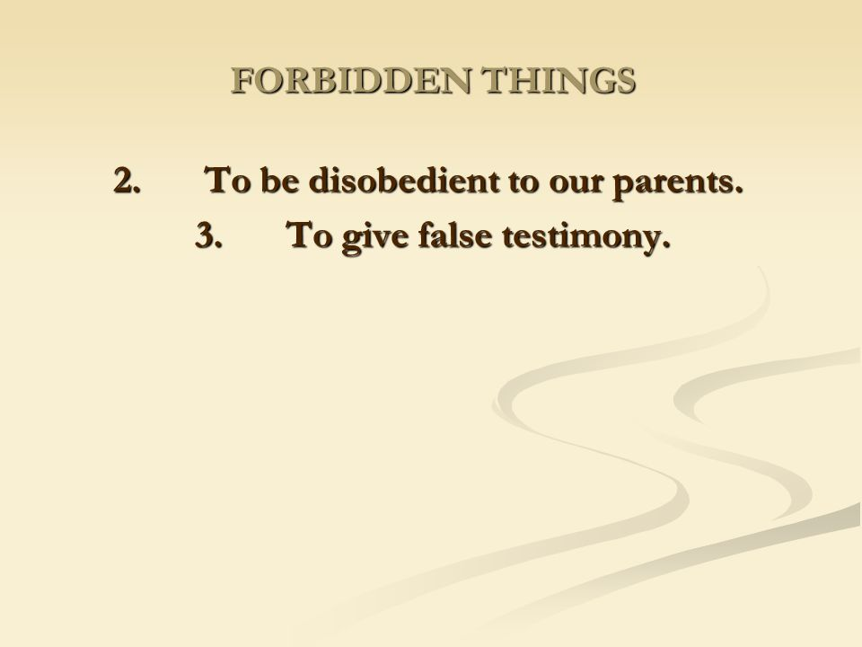 2. To be disobedient to our parents. 3. To give false testimony.