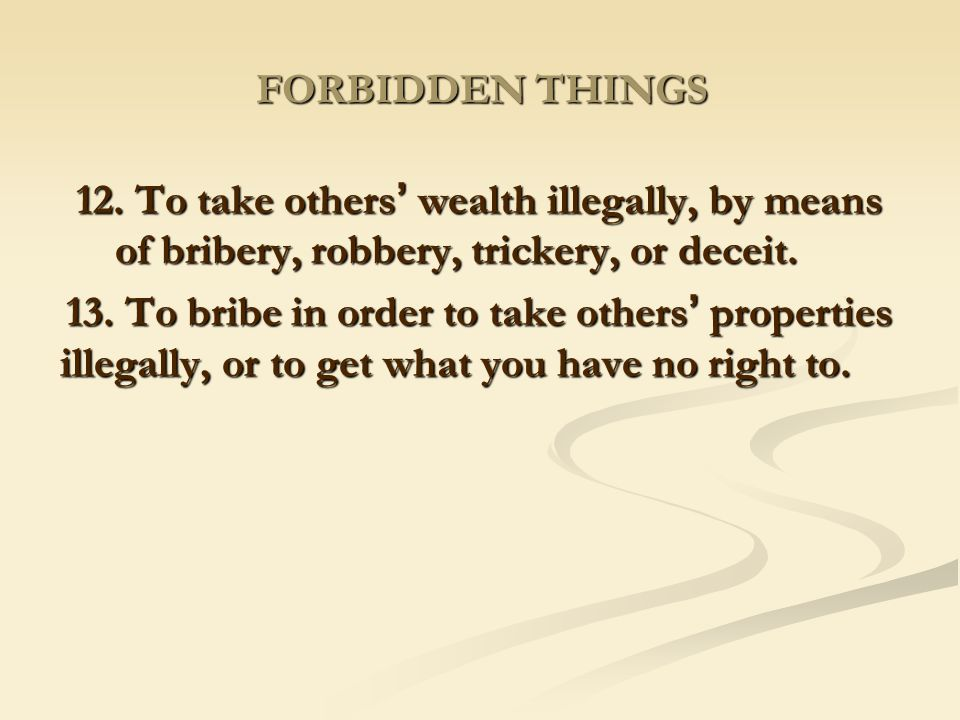 FORBIDDEN THINGS 12. To take others' wealth illegally, by means of bribery, robbery, trickery, or deceit.