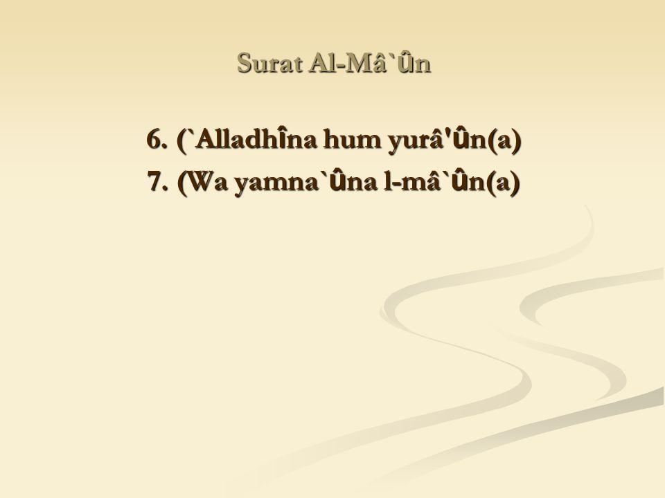 6. (`Alladhîna hum yurâ ûn(a) 7. (Wa yamna`ûna l-mâ`ûn(a)