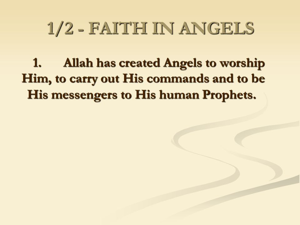 1/2 - FAITH IN ANGELS 1. Allah has created Angels to worship Him, to carry out His commands and to be His messengers to His human Prophets.