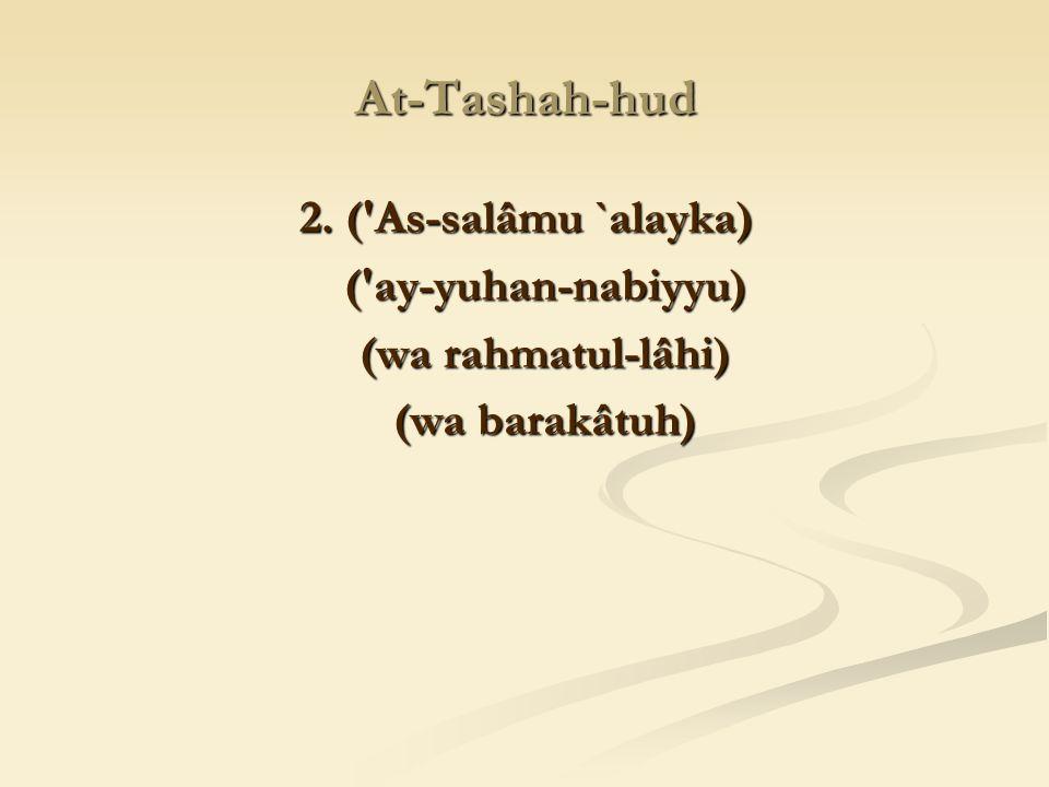 At-Tashah-hud 2. ( As-salâmu `alayka) ( ay-yuhan-nabiyyu)