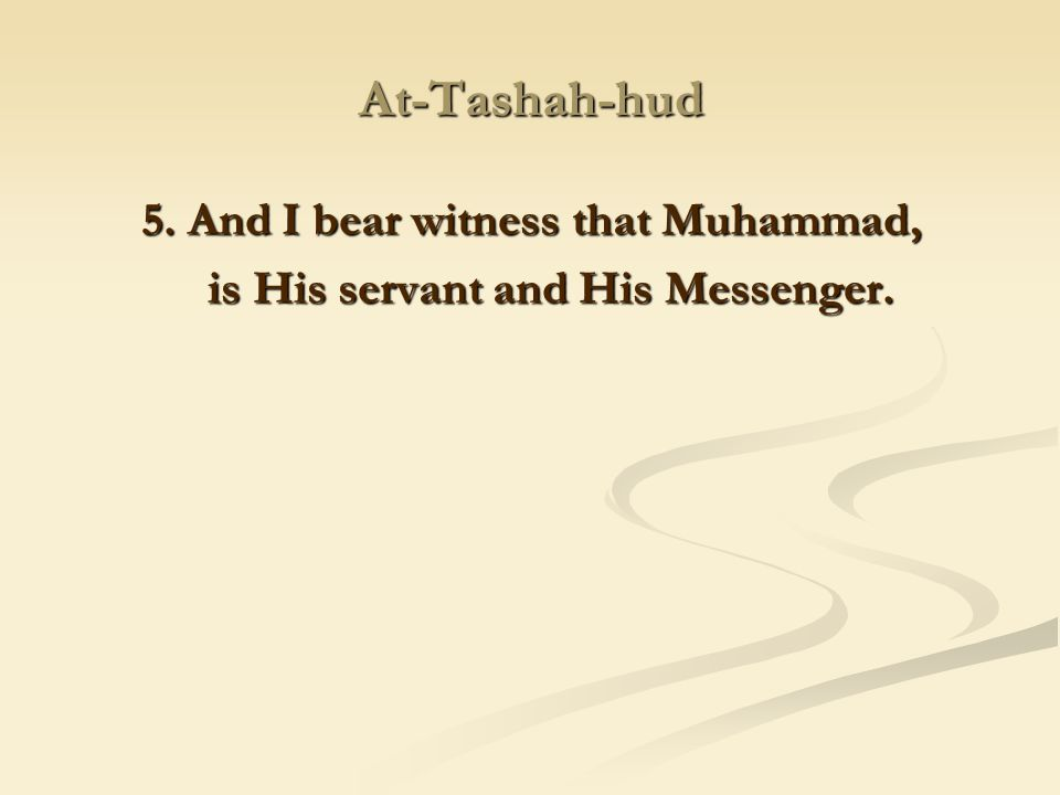 5. And I bear witness that Muhammad, is His servant and His Messenger.